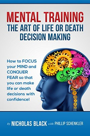 Mental Training: The Art of Life and Death Decision-Making!: How to focus your mind and conquer fear so that you can make life or death decisions with ... (Nicholas Black's How-to Series Book 6)