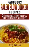 Fabulous Paleo Slow Cooker Recipes: 26 Mouthwatering Recipes That Your Family Will Love! (Diet, Cookbook. Beginners, Athlete, Breakfast, Lunch, Dinner, ... free, low carb, low carbohydrate Book 3)