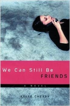 We Can Still Be Friends by Kelly Cherry