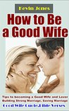 How to Be a Good Wife: Tips to becoming a Good Wife and Lover Building Strong Marriage, Saving Marriage, Keeping Husband Crazy about You Forever (Bonus: Good Wife Quotes & Bible Verses)