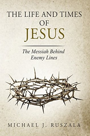 The Life and Times of Jesus: The Messiah Behind Enemy Lines (Part II)
