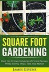 Square Foot Gardening: Have the Ultimate Garden of Your Dreams While Saving Space, Time and Money