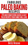 Fabulous Paleo Baking Recipes: 25 Mouthwatering Quick & Easy Paleo Recipes Your Family Will Love (Diet, Cookbook. Beginners, Athlete, Breakfast, Lunch, ... gluten free, low carb, low carbohydrate)