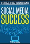 Social Media Success: 30 Strategies To Boost Your Online Business