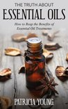 The Truth about Essential Oils: How to Reap the Benefits of Essential Oil Treatments