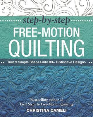 Step-By-Step Free-Motion Quilting: Turn 9 Simple Shapes Into 80+ Distinctive Designs Best-Selling Author of First Steps to Free-Motion Quilting