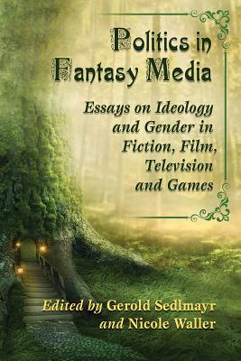 Politics in Fantasy Media: Essays on Ideology and Gender in Fiction, Film, Television and Games