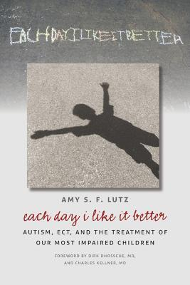 Each Day I Like It Better: Autism, ECT, and the Treatment of Our Most Impaired Children