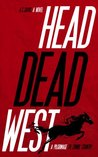 Head Dead West: A Pilgrimage to Zombie Country (The Bent World Broods)