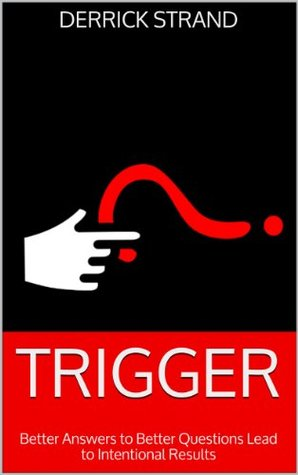 TRIGGER: Better Answers to Better Questions Lead to Intentional Results
