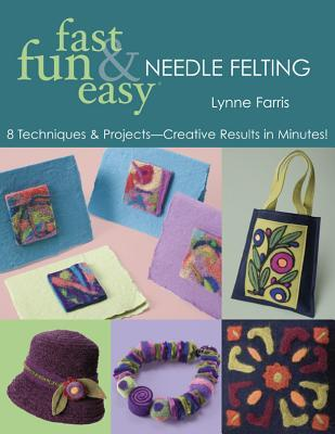 Fast Fun & Easy Needle Felting: 8 Techniques & Projects - Creative Results in Minutes!