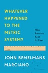 Whatever Happened to the Metric System?: How America Became the Last Country on Earth to Keep Its Feet