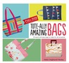 Tote-ally Amazing Bags: 30 Quick and Easy Bags to Make for All Occasions