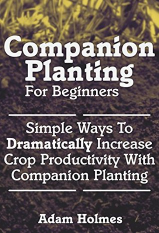 Companion Planting For Beginners: Simple Ways To Dramatically Increase Crop Productivity With Companion Planting (Companion Planting, Companion Planting For Beginners)