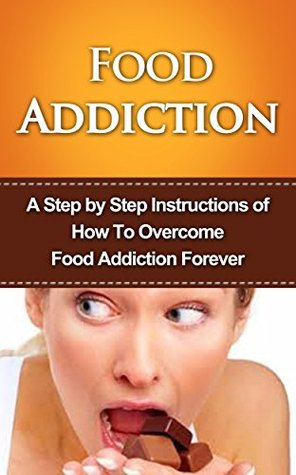 Food Addiction: A Step by Step Instructions of How To Overcome Food Addiction Forever: food addiction recovery, Skinny Thinking, Obsessed, The Hunger Fix