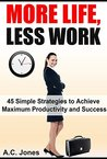 More Life, Less Work: 45 Simple Strategies to Achieve Maximum Productivity and Success