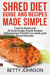 Shred Diet Guide And Recipes Made Simple: Concise Guide And 50 Surprisingly Simple Recipes following Ian K Smith's six week cycle Shred Diet plan