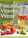 Natural Vitamin Water: The Ultimate Recipe Guide - Over 30 Healthy & Refreshing Recipes