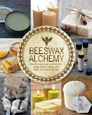 Beeswax Alchemy: How To Make Your Own Soap, Candles, Balms, Creams