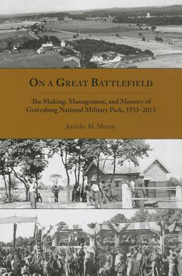On a Great Battlefield: The Making, Management, and Memory of Gettysburg National Military Park, 1933-2012