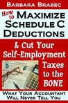 How to Maximize Schedule C Deductions & Cut Your Self-Employment Taxes to the Bone: What Your Accountant Will Never Tell You