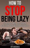 How To Stop Being Lazy: 25 Great Ways To Defeat Laziness and Procrastination (How To eBooks, HTeBooks Book 1)