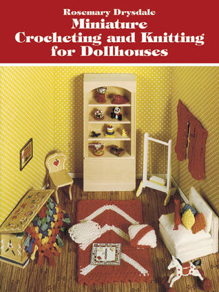 Knitting Patterns For Doll Houses : Miniature Crocheting and Knitting for Dollhouses by Rosemary Drysdale   Revie...