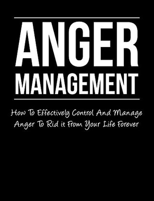 Anger Management: How To Effectively Control And Manage Anger To Rid It From Your Life Forever (Bonus 3x FREE Downloadable Audio Cds For Success)