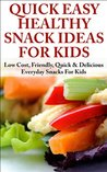 Quick, Easy, Healthy Snack Ideas for Kids: Low cost, Friendly, Quick, & Delicious Everyday Snacks for Kids