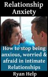 Relationship Anxiety: How To Stop Being Anxious, Worried And Afraid in Intimate Relationships (Stop Being Insecure, Relationship Anxiety, Relationship Jealousy Book 3)