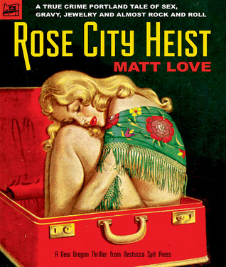 Rose City Heist: A True Crime Portland Tale of Sex, Gravy, Jewelry, and Almost Rock and Roll