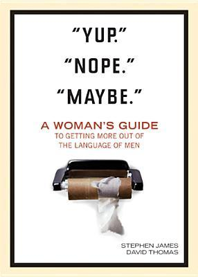 """Yup."" ""Nope."" ""Maybe."": A Woman's Guide to Getting More Out of the Language of Men"