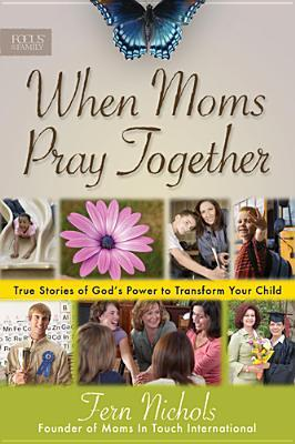When Moms Pray Together: True Stories of God's Power to Transform Your Child