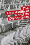 The Post-Political and Its Discontents: Spaces of Depoliticization, Spectres of Radical Politics