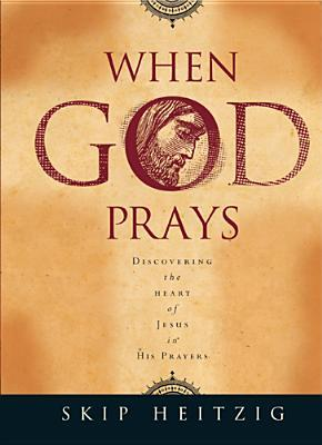 When God Prays: Discovering the Heart of Jesus in His Prayers