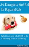 A-Z Emergency First Aid for Dogs and Cats: The complete resource for Dog and Cat owners, carers and professionals - all in alphabetical order