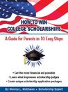 How to Win College Scholarships: A Guide for Parents in 10 Easy Steps: 2016 3rd Edition