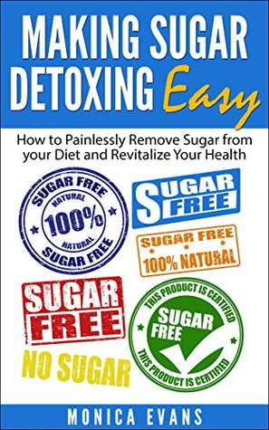 Making Sugar Detoxing Easy: How to Painlessly Remove Sugar from your Diet and Revitalize Your Health