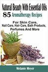 Natural Beauty With Essential Oils: 85 Aromatherapy Recipes For Skin Care, Nail Care, Hair Care, Bath Products, Perfumes And More