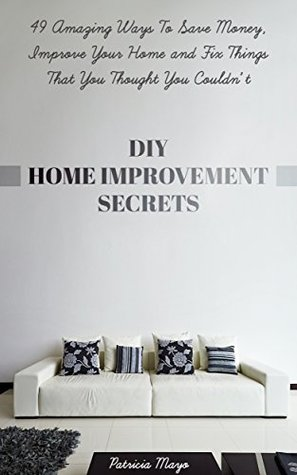 DIY Home Improvement Secrets: 49 Amazing Ways Save Money, Improve Your Home and Fix Things You Thought You Couldn't