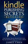 Kindle Publishing Secrets Revealed: How Selling E-Books Allowed Me to Quit My Job and Work Only Four Hours a Week (Make Money Selling Kindle Books)
