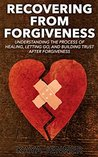 Recovering From Forgiveness: The Process of Forgiving, Healing, Letting Go, and Building Trust after Forgiveness (Hope, Divorce advice, Relationship advice, ... Build Trust, Bitterness, Anger, Resentment)