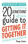 The 20 Something Guide to Getting It Together: A Step-By-Step Plan for Surviving Your Quarterlife Crisis