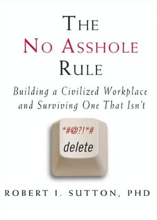 The No Asshole Rule by Robert I. Sutton