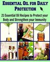 Essential Oil for Daily Protection: 21 Essential Oil Recipes to Protect your body and Strengthen your Immunity: (Essential oil, essential oil recipes, coconut oil, herbs)