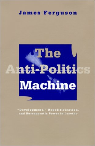 "The Anti-Politics Machine: ""Development,"" Depoliticization, and Bureaucratic Power in Lesotho"