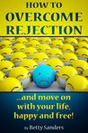 How To Overcome Rejection: ...and move on with your life happy and free!