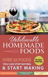 Unbelievable Homemade foods: Over 25 Foods you Can Stop Buying & Start Making