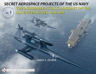 Secret Aerospace Projects of the U.S. Navy: The Incredible Attack Aircraft of the USS United States, 1948-1949
