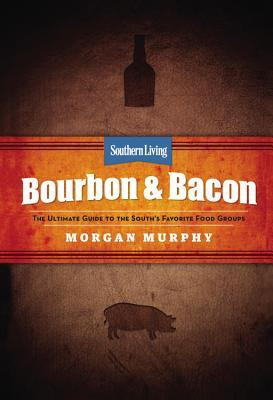 Southern Living Bourbon & Bacon: The Ultimate Guide to the South's Favorite Food Groups